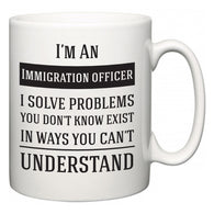 I'm A Immigration officer I Solve Problems You Don't Know Exist In Ways You Can't Understand  Mug