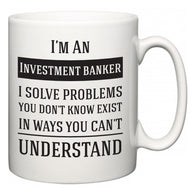I'm A Investment banker I Solve Problems You Don't Know Exist In Ways You Can't Understand  Mug