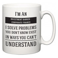 I'm A Investment banker - corporate finance I Solve Problems You Don't Know Exist In Ways You Can't Understand  Mug