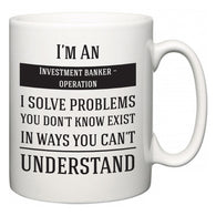 I'm A Investment banker – operation I Solve Problems You Don't Know Exist In Ways You Can't Understand  Mug