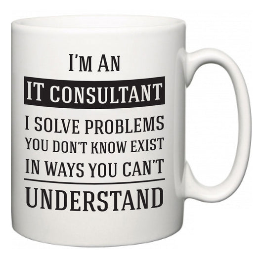 I'm A IT consultant I Solve Problems You Don't Know Exist In Ways You Can't Understand  Mug