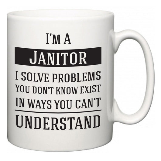 I'm A Janitor I Solve Problems You Don't Know Exist In Ways You Can't Understand  Mug