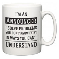 I'm A Announcer I Solve Problems You Don't Know Exist In Ways You Can't Understand  Mug