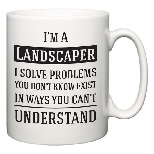 I'm A Landscaper I Solve Problems You Don't Know Exist In Ways You Can't Understand  Mug