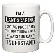 I'm A Landscaping I Solve Problems You Don't Know Exist In Ways You Can't Understand  Mug