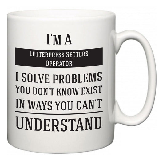 I'm A Letterpress Setters Operator I Solve Problems You Don't Know Exist In Ways You Can't Understand  Mug