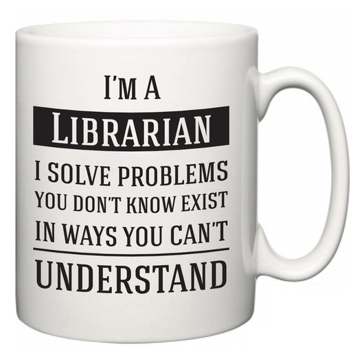 I'm A Librarian I Solve Problems You Don't Know Exist In Ways You Can't Understand  Mug