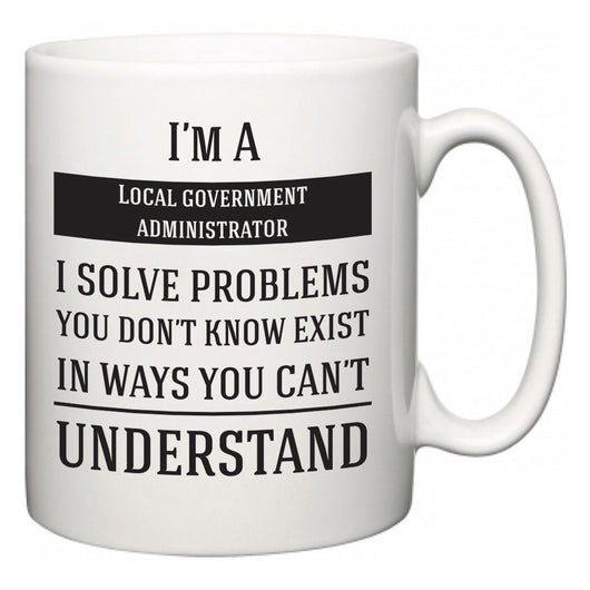 I'm A Local government administrator I Solve Problems You Don't Know Exist In Ways You Can't Understand  Mug