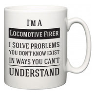 I'm A Locomotive Firer I Solve Problems You Don't Know Exist In Ways You Can't Understand  Mug
