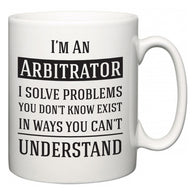 I'm A Arbitrator I Solve Problems You Don't Know Exist In Ways You Can't Understand  Mug