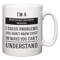 I'm A Maintenance Equipment Operator I Solve Problems You Don't Know Exist In Ways You Can't Understand  Mug