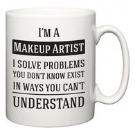 I'm A Makeup Artist I Solve Problems You Don't Know Exist In Ways You Can't Understand  Mug