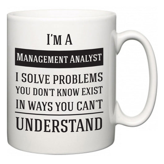 I'm A Management Analyst I Solve Problems You Don't Know Exist In Ways You Can't Understand  Mug