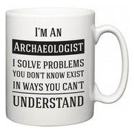 I'm A Archaeologist I Solve Problems You Don't Know Exist In Ways You Can't Understand  Mug
