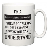 I'm A Manager of Food Preparation I Solve Problems You Don't Know Exist In Ways You Can't Understand  Mug