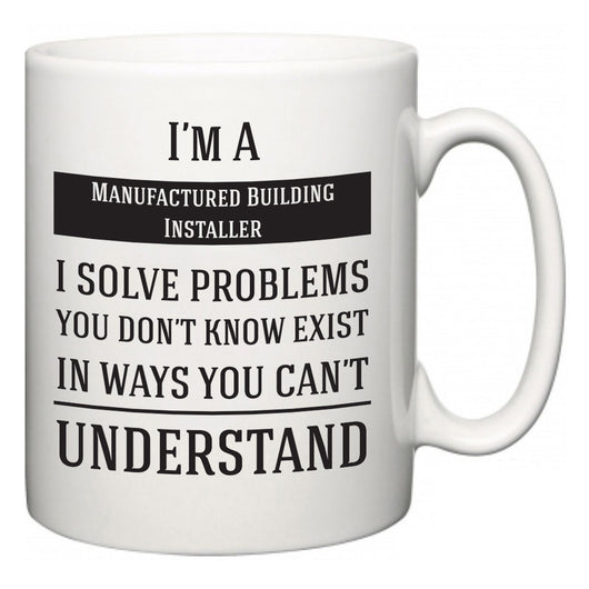 I'm A Manufactured Building Installer I Solve Problems You Don't Know Exist In Ways You Can't Understand  Mug