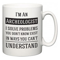 I'm A Archeologist I Solve Problems You Don't Know Exist In Ways You Can't Understand  Mug