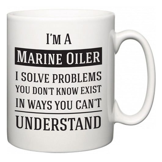 I'm A Marine Oiler I Solve Problems You Don't Know Exist In Ways You Can't Understand  Mug