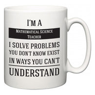 I'm A Mathematical Science Teacher I Solve Problems You Don't Know Exist In Ways You Can't Understand  Mug
