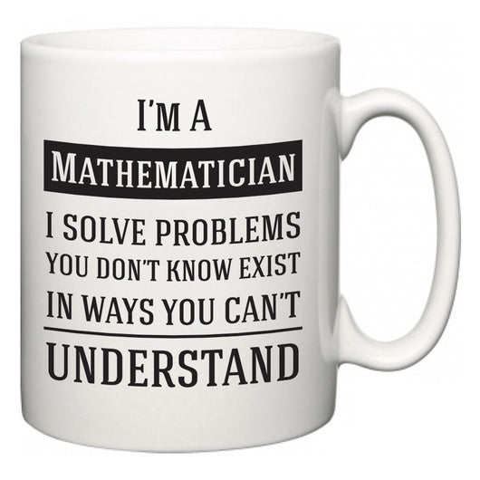 I'm A Mathematician I Solve Problems You Don't Know Exist In Ways You Can't Understand  Mug