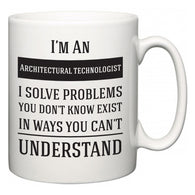 I'm A Architectural technologist I Solve Problems You Don't Know Exist In Ways You Can't Understand  Mug