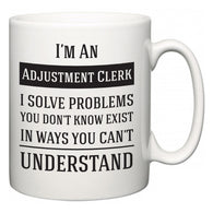 I'm A Adjustment Clerk I Solve Problems You Don't Know Exist In Ways You Can't Understand  Mug