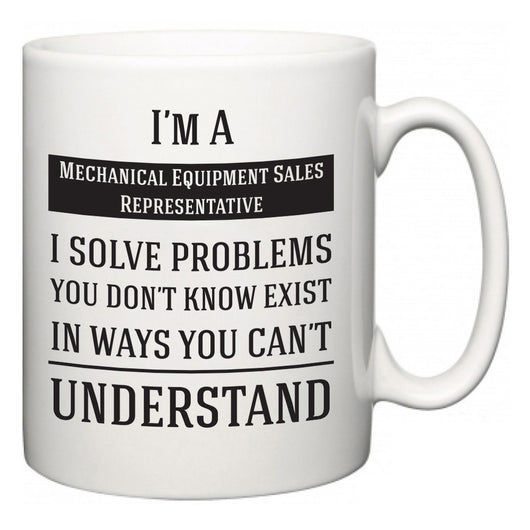 I'm A Mechanical Equipment Sales Representative I Solve Problems You Don't Know Exist In Ways You Can't Understand  Mug