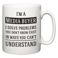 I'm A Media buyer I Solve Problems You Don't Know Exist In Ways You Can't Understand  Mug