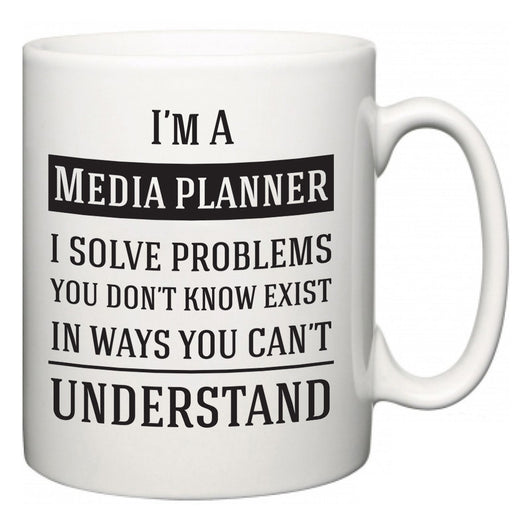 I'm A Media planner I Solve Problems You Don't Know Exist In Ways You Can't Understand  Mug