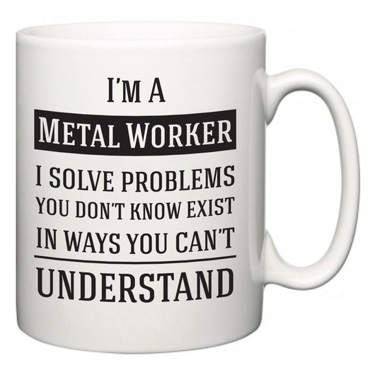 I'm A Metal Worker I Solve Problems You Don't Know Exist In Ways You Can't Understand  Mug