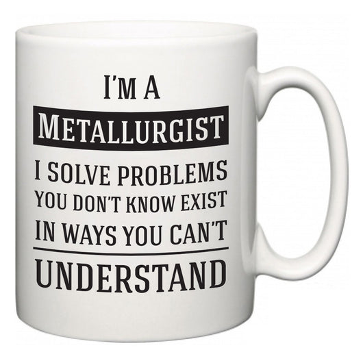 I'm A Metallurgist I Solve Problems You Don't Know Exist In Ways You Can't Understand  Mug