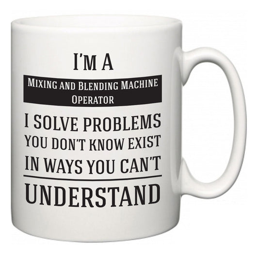 I'm A Mixing and Blending Machine Operator I Solve Problems You Don't Know Exist In Ways You Can't Understand  Mug