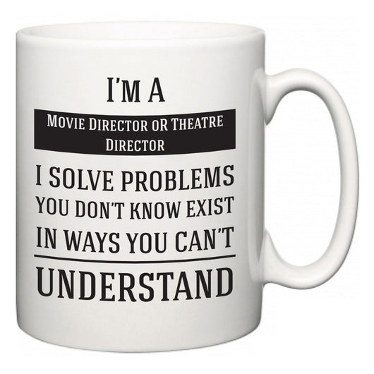 I'm A Movie Director oR Theatre Director I Solve Problems You Don't Know Exist In Ways You Can't Understand  Mug