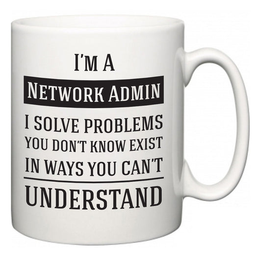 I'm A Network Admin I Solve Problems You Don't Know Exist In Ways You Can't Understand  Mug