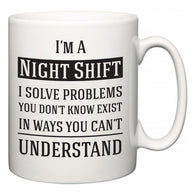 I'm A Night Shift I Solve Problems You Don't Know Exist In Ways You Can't Understand  Mug