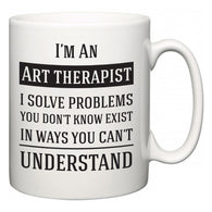 I'm A Art therapist I Solve Problems You Don't Know Exist In Ways You Can't Understand  Mug