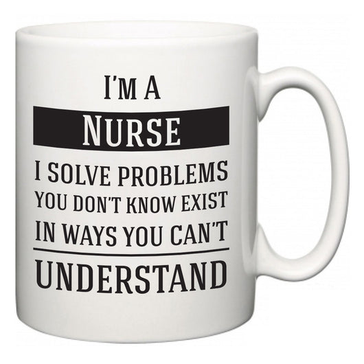 I'm A Nurse I Solve Problems You Don't Know Exist In Ways You Can't Understand  Mug
