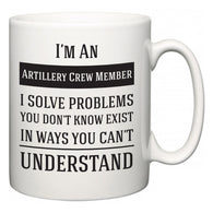I'm A Artillery Crew Member I Solve Problems You Don't Know Exist In Ways You Can't Understand  Mug