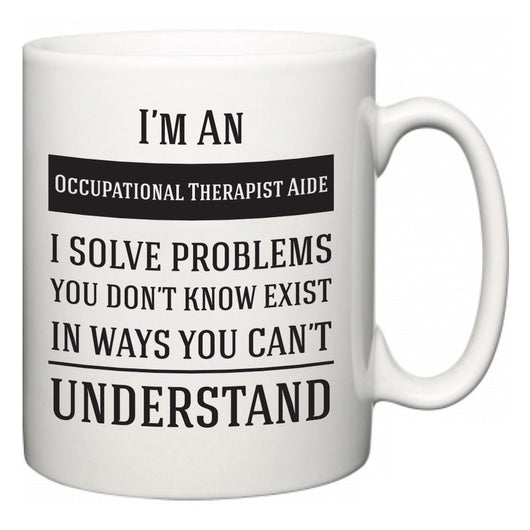 I'm A Occupational Therapist Aide I Solve Problems You Don't Know Exist In Ways You Can't Understand  Mug
