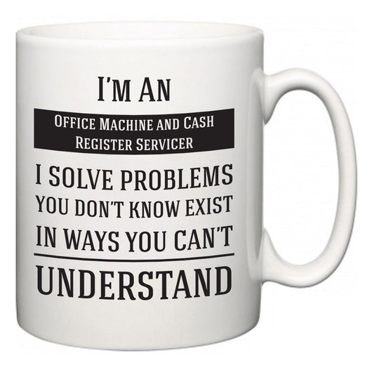 I'm A Office Machine and Cash Register Servicer I Solve Problems You Don't Know Exist In Ways You Can't Understand  Mug