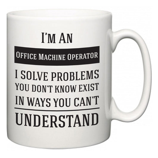 I'm A Office Machine Operator I Solve Problems You Don't Know Exist In Ways You Can't Understand  Mug