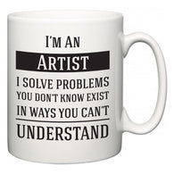 I'm A Artist I Solve Problems You Don't Know Exist In Ways You Can't Understand  Mug