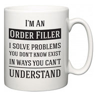 I'm A Order Filler I Solve Problems You Don't Know Exist In Ways You Can't Understand  Mug