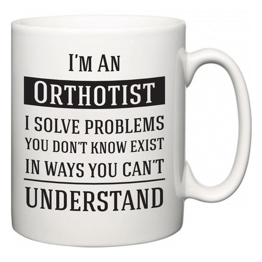 I'm A Orthotist I Solve Problems You Don't Know Exist In Ways You Can't Understand  Mug