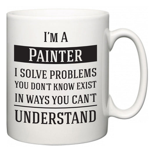 I'm A Painter I Solve Problems You Don't Know Exist In Ways You Can't Understand  Mug