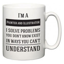 I'm A Painter and Illustrator I Solve Problems You Don't Know Exist In Ways You Can't Understand  Mug