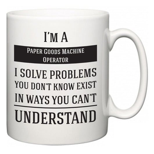I'm A Paper Goods Machine Operator I Solve Problems You Don't Know Exist In Ways You Can't Understand  Mug