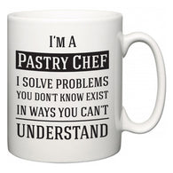 I'm A Pastry Chef I Solve Problems You Don't Know Exist In Ways You Can't Understand  Mug