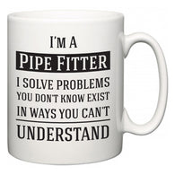 I'm A Pipe Fitter I Solve Problems You Don't Know Exist In Ways You Can't Understand  Mug