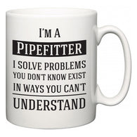 I'm A Pipefitter I Solve Problems You Don't Know Exist In Ways You Can't Understand  Mug